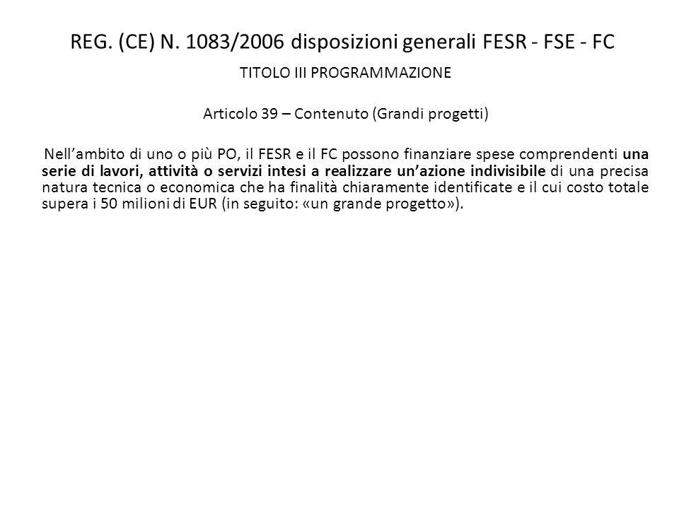 REG. (CE) N. 1083/2006 disposizioni generali FESR - FSE - FC TITOLO III PROGRAMMAZIONE Articolo 39 – Contenuto (Grandi progetti) Nellambito di uno o p