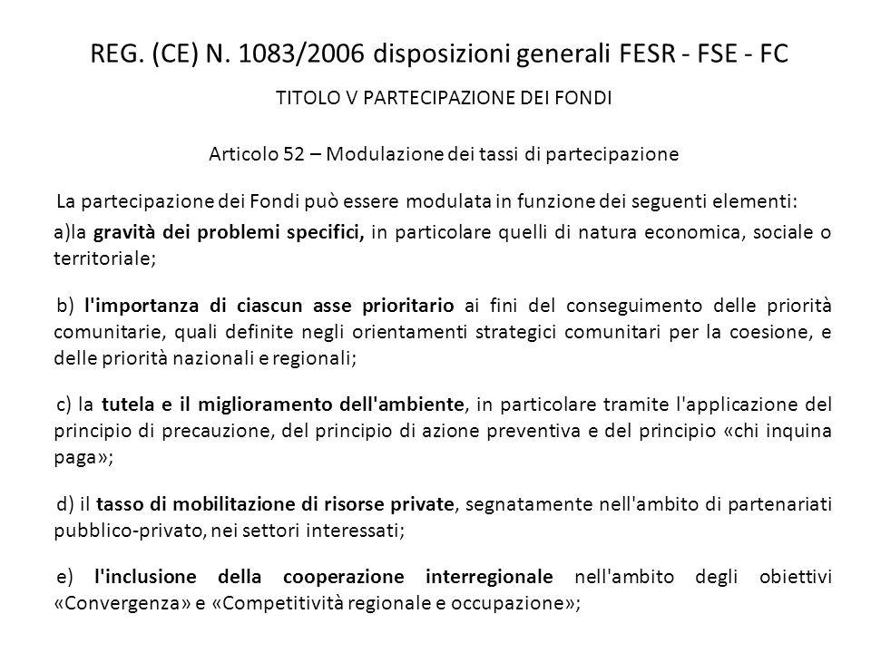 REG. (CE) N. 1083/2006 disposizioni generali FESR - FSE - FC TITOLO V PARTECIPAZIONE DEI FONDI Articolo 52 – Modulazione dei tassi di partecipazione L