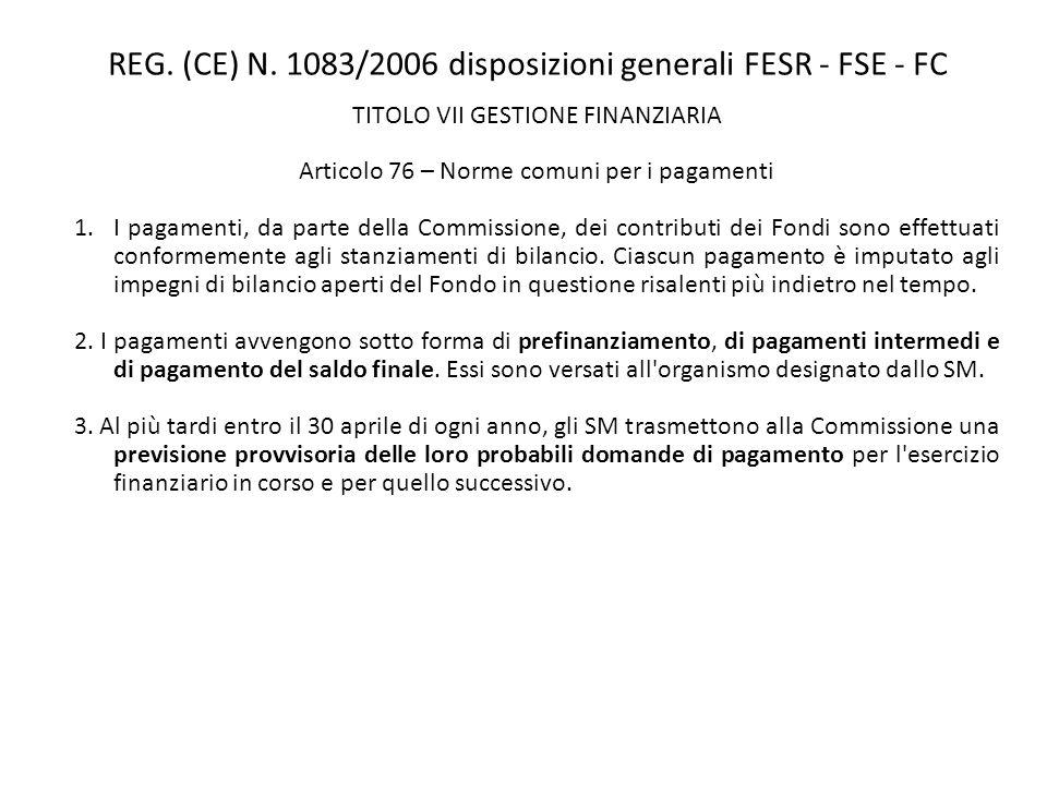 REG. (CE) N. 1083/2006 disposizioni generali FESR - FSE - FC TITOLO VII GESTIONE FINANZIARIA Articolo 76 – Norme comuni per i pagamenti 1.I pagamenti,