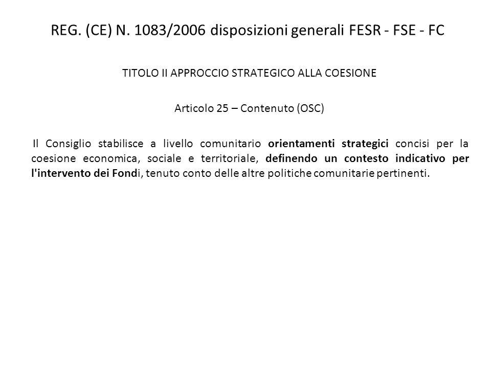 REG. (CE) N. 1083/2006 disposizioni generali FESR - FSE - FC TITOLO II APPROCCIO STRATEGICO ALLA COESIONE Articolo 25 – Contenuto (OSC) Il Consiglio s