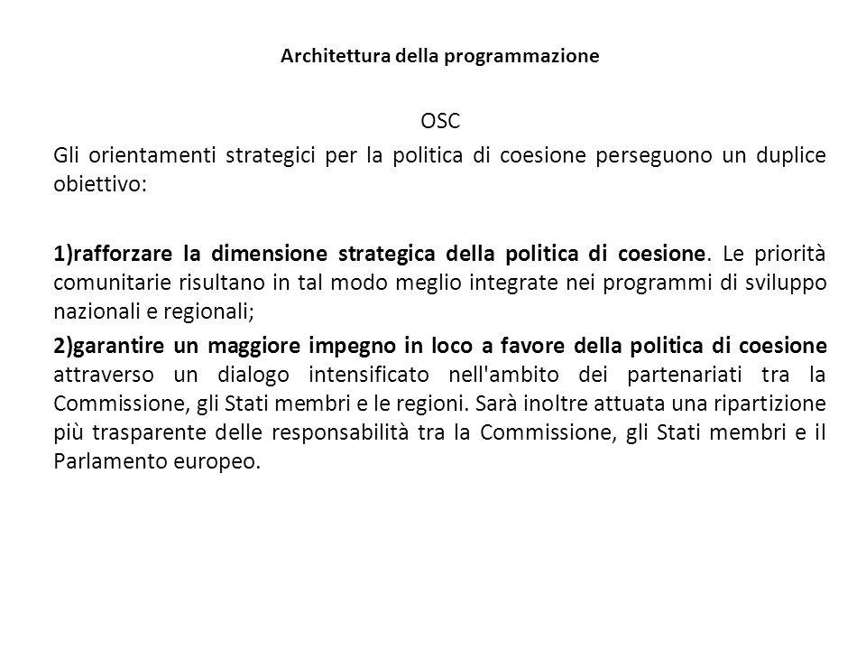 Architettura della programmazione OSC Gli orientamenti strategici per la politica di coesione perseguono un duplice obiettivo: 1)rafforzare la dimensione strategica della politica di coesione.