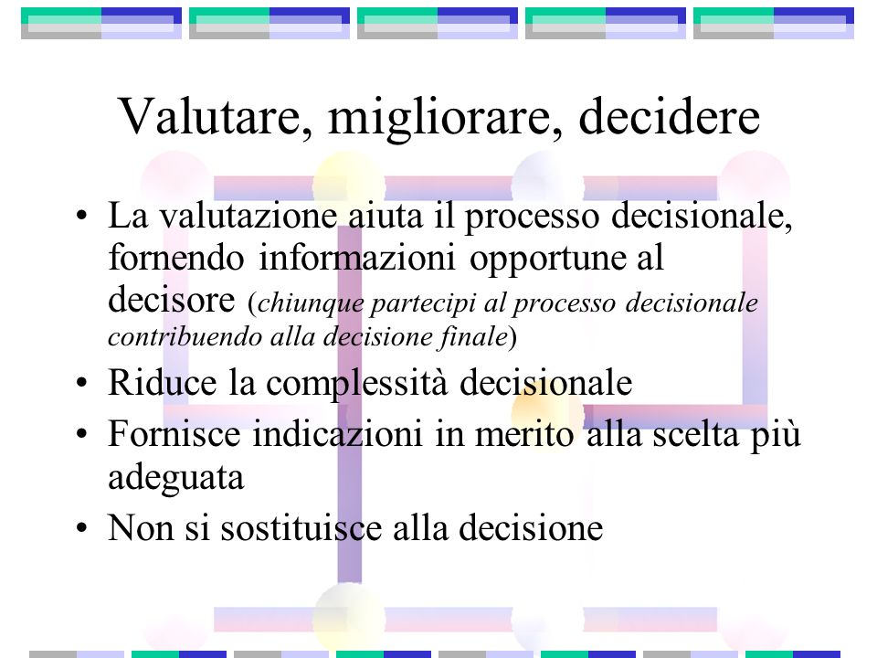 Valutare, migliorare, decidere La valutazione aiuta il processo decisionale, fornendo informazioni opportune al decisore (chiunque partecipi al proces