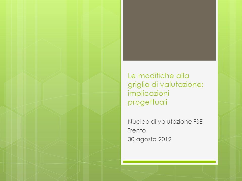 Le modifiche alla griglia di valutazione: implicazioni progettuali Nucleo di valutazione FSE Trento 30 agosto 2012