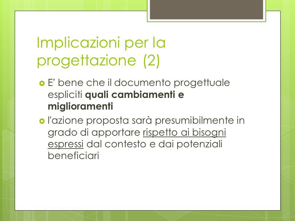 Implicazioni per la progettazione (2) E bene che il documento progettuale espliciti quali cambiamenti e miglioramenti l azione proposta sarà presumibilmente in grado di apportare rispetto ai bisogni espressi dal contesto e dai potenziali beneficiari