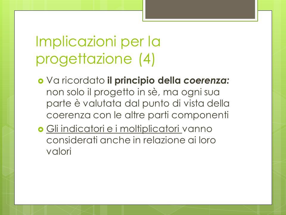 Implicazioni per la progettazione (4) Va ricordato il principio della coerenza: non solo il progetto in sè, ma ogni sua parte è valutata dal punto di vista della coerenza con le altre parti componenti Gli indicatori e i moltiplicatori vanno considerati anche in relazione ai loro valori