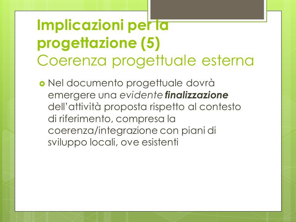 Implicazioni per la progettazione (5) Coerenza progettuale esterna Nel documento progettuale dovrà emergere una evidente finalizzazione dellattività proposta rispetto al contesto di riferimento, compresa la coerenza/integrazione con piani di sviluppo locali, ove esistenti