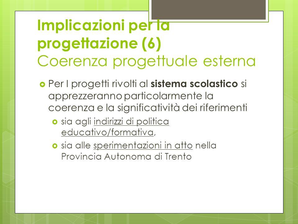 Implicazioni per la progettazione (6) Coerenza progettuale esterna Per I progetti rivolti al sistema scolastico si apprezzeranno particolarmente la coerenza e la significatività dei riferimenti sia agli indirizzi di politica educativo/formativa, sia alle sperimentazioni in atto nella Provincia Autonoma di Trento