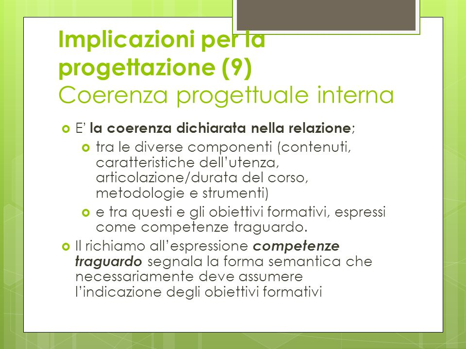Implicazioni per la progettazione (9) Coerenza progettuale interna E la coerenza dichiarata nella relazione ; tra le diverse componenti (contenuti, ca
