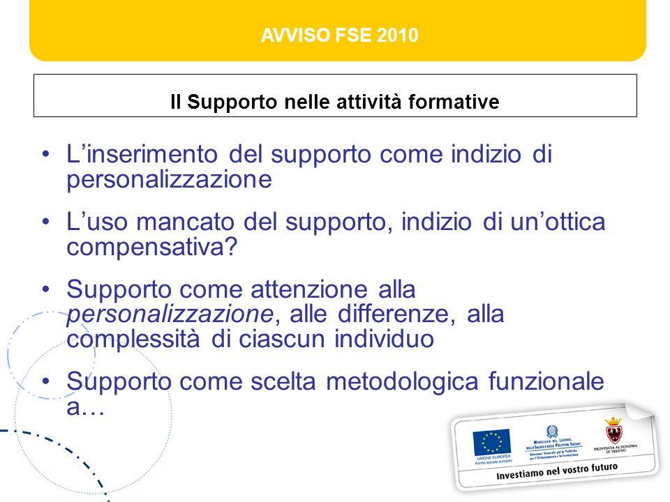 AVVISO FSE 2010 Supporto come strumento Pensare allattività formativa come una proposta che rappresenta unipotesi di soluzione di un problema di conoscenza, non può essere una soluzione uguale per persone diverse
