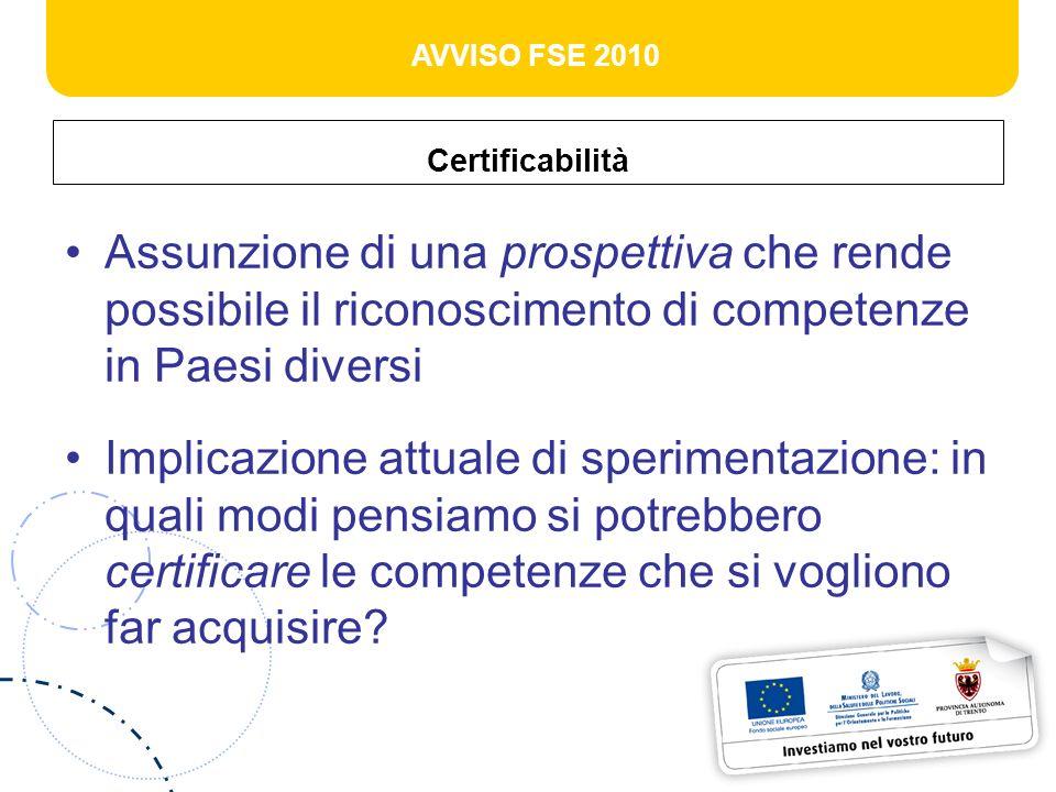 AVVISO FSE 2010 Certificabilità / certificazione La certificabilità richiede limpegno condiviso fra professionisti per condividere criteri che diano conto di una competenza acquisita La certificazione è un atto pubblico, talora istituzionale, svolto da un ente terzo
