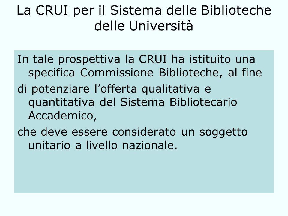 La CRUI per il Sistema delle Biblioteche delle Università In tale prospettiva la CRUI ha istituito una specifica Commissione Biblioteche, al fine di potenziare lofferta qualitativa e quantitativa del Sistema Bibliotecario Accademico, che deve essere considerato un soggetto unitario a livello nazionale.
