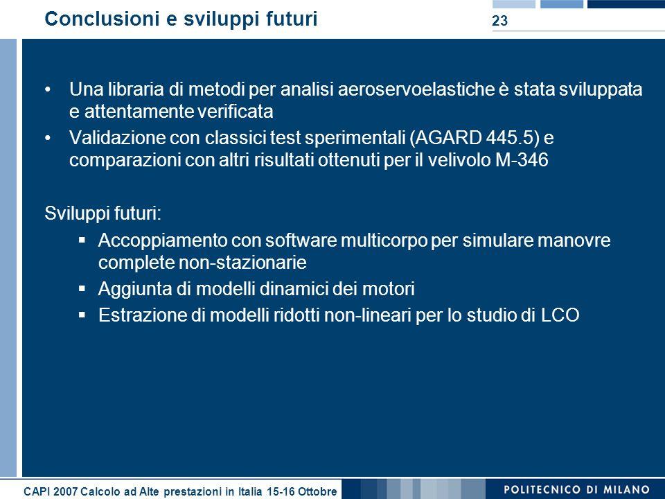 CAPI 2007 Calcolo ad Alte prestazioni in Italia 15-16 Ottobre 23 Conclusioni e sviluppi futuri Una libraria di metodi per analisi aeroservoelastiche è stata sviluppata e attentamente verificata Validazione con classici test sperimentali (AGARD 445.5) e comparazioni con altri risultati ottenuti per il velivolo M-346 Sviluppi futuri: Accoppiamento con software multicorpo per simulare manovre complete non-stazionarie Aggiunta di modelli dinamici dei motori Estrazione di modelli ridotti non-lineari per lo studio di LCO