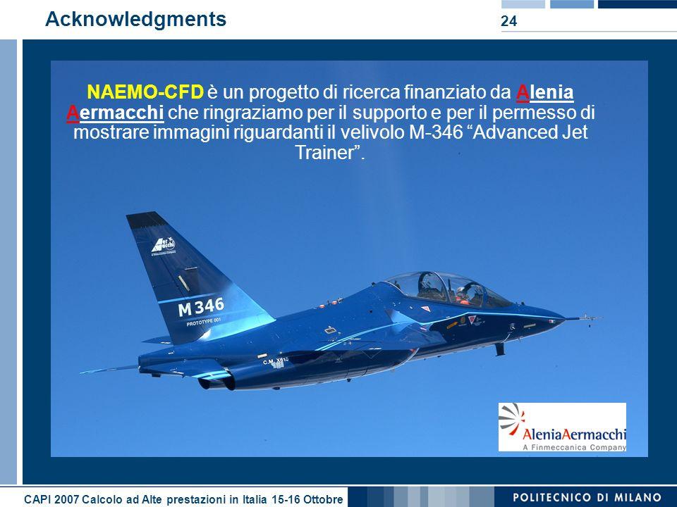 CAPI 2007 Calcolo ad Alte prestazioni in Italia 15-16 Ottobre 24 Acknowledgments NAEMO-CFD è un progetto di ricerca finanziato da Alenia Aermacchi che ringraziamo per il supporto e per il permesso di mostrare immagini riguardanti il velivolo M-346 Advanced Jet Trainer.
