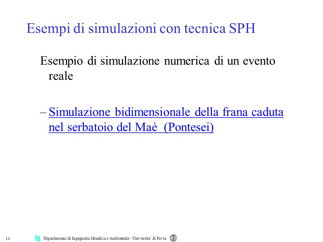 Dipartimento di Ingegneria Idraulica e Ambientale - Universita di Pavia 14 Esempi di simulazioni con tecnica SPH Esempio di simulazione numerica di un
