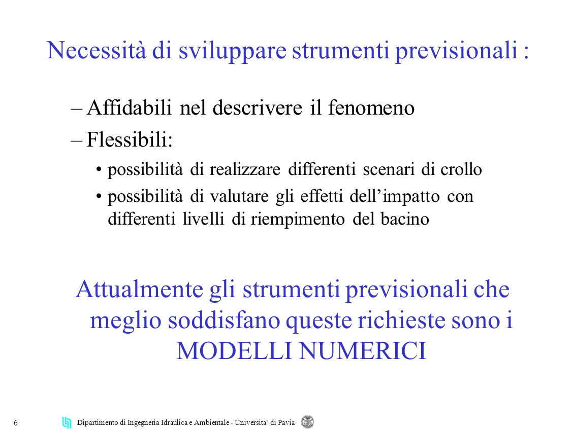 Dipartimento di Ingegneria Idraulica e Ambientale - Universita di Pavia 6 Necessità di sviluppare strumenti previsionali : –Affidabili nel descrivere