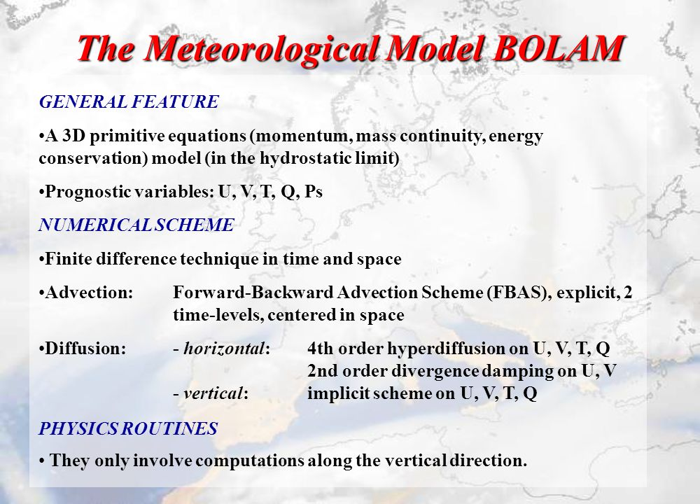 The Meteorological Model BOLAM GENERAL FEATURE A 3D primitive equations (momentum, mass continuity, energy conservation) model (in the hydrostatic limit) Prognostic variables: U, V, T, Q, Ps NUMERICAL SCHEME Finite difference technique in time and space Advection: Forward-Backward Advection Scheme (FBAS), explicit, 2 time-levels, centered in space Diffusion: - horizontal:4th order hyperdiffusion on U, V, T, Q 2nd order divergence damping on U, V - vertical:implicit scheme on U, V, T, Q PHYSICS ROUTINES They only involve computations along the vertical direction.
