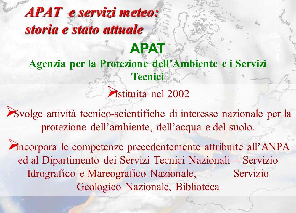 APAT e servizi meteo: storia e stato attuale APAT Agenzia per la Protezione dellAmbiente e i Servizi Tecnici Istituita nel 2002 Svolge attività tecnic