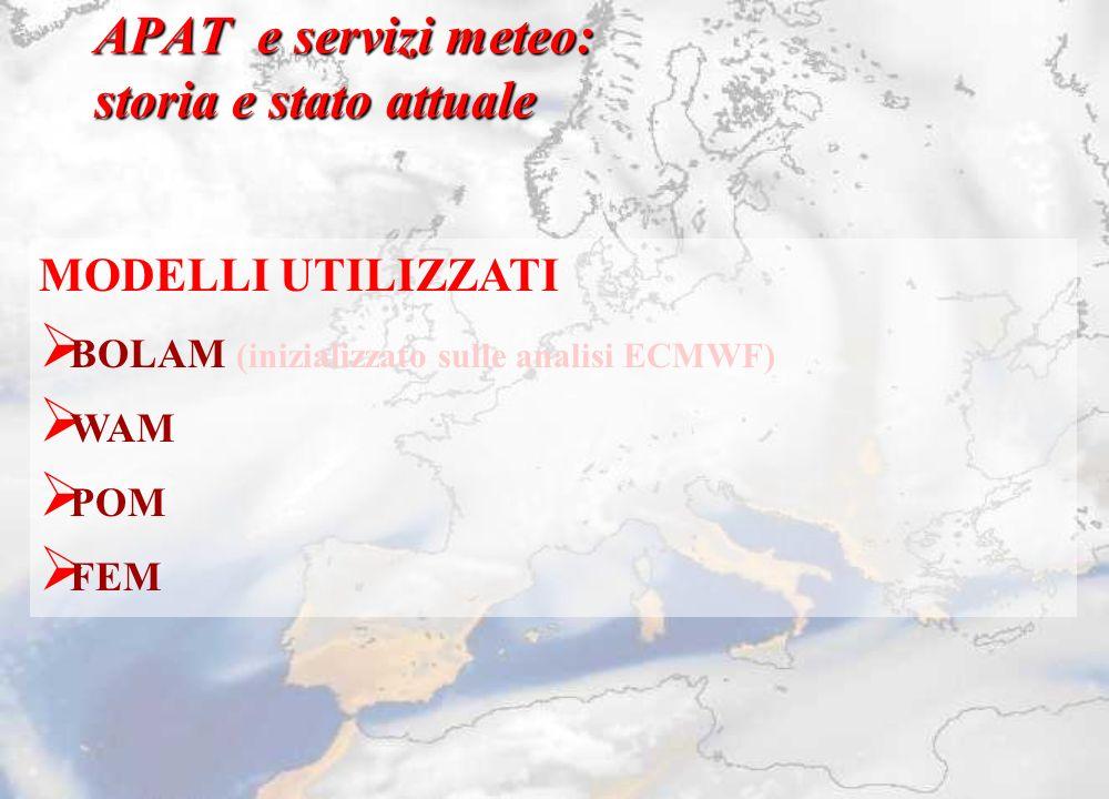 APAT e servizi meteo: storia e stato attuale MODELLI UTILIZZATI BOLAM (inizializzato sulle analisi ECMWF) WAM POM FEM