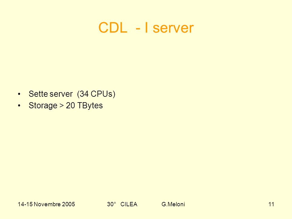 14-15 Novembre 200530° CILEA G.Meloni11 CDL - I server Sette server (34 CPUs) Storage > 20 TBytes