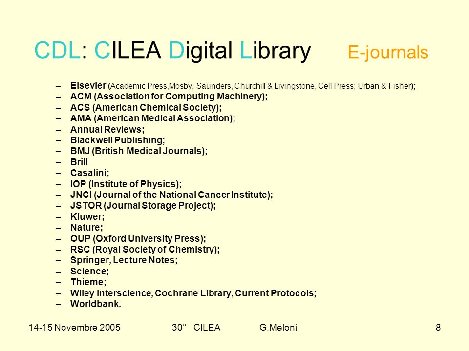 14-15 Novembre 200530° CILEA G.Meloni8 CDL: CILEA Digital Library E-journals –Elsevier (Academic Press,Mosby, Saunders, Churchill & Livingstone, Cell Press; Urban & Fisher); –ACM (Association for Computing Machinery); –ACS (American Chemical Society); –AMA (American Medical Association); –Annual Reviews; –Blackwell Publishing; –BMJ (British Medical Journals); –Brill –Casalini; –IOP (Institute of Physics); –JNCI (Journal of the National Cancer Institute); –JSTOR (Journal Storage Project); –Kluwer; –Nature; –OUP (Oxford University Press); –RSC (Royal Society of Chemistry); –Springer, Lecture Notes; –Science; –Thieme; –Wiley Interscience, Cochrane Library, Current Protocols; –Worldbank.
