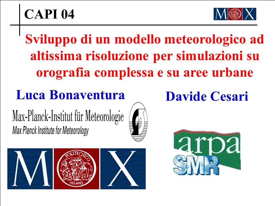 CAPI 04 Sviluppo di un modello meteorologico ad altissima risoluzione per simulazioni su orografia complessa e su aree urbane Luca Bonaventura Davide Cesari