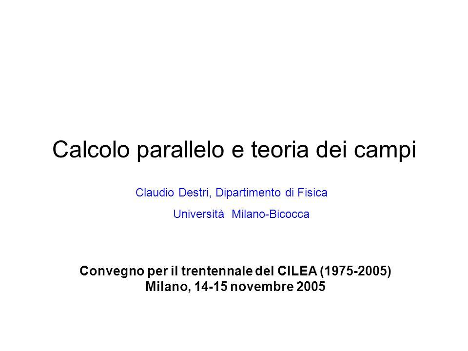 Calcolo parallelo e teoria dei campi Convegno per il trentennale del CILEA (1975-2005) Milano, 14-15 novembre 2005 Claudio Destri, Dipartimento di Fisica Università Milano-Bicocca