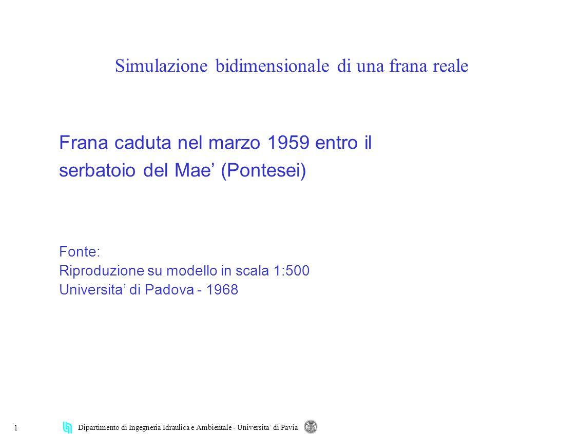 Dipartimento di Ingegneria Idraulica e Ambientale - Universita di Pavia 1 Scritte scritte scritte scritte scritte scritte scritte Scritte scritte Titolo sottotitolo Altre scritte altre scritte Frana caduta nel marzo 1959 entro il serbatoio del Mae (Pontesei) Fonte: Riproduzione su modello in scala 1:500 Universita di Padova - 1968 Simulazione bidimensionale di una frana reale