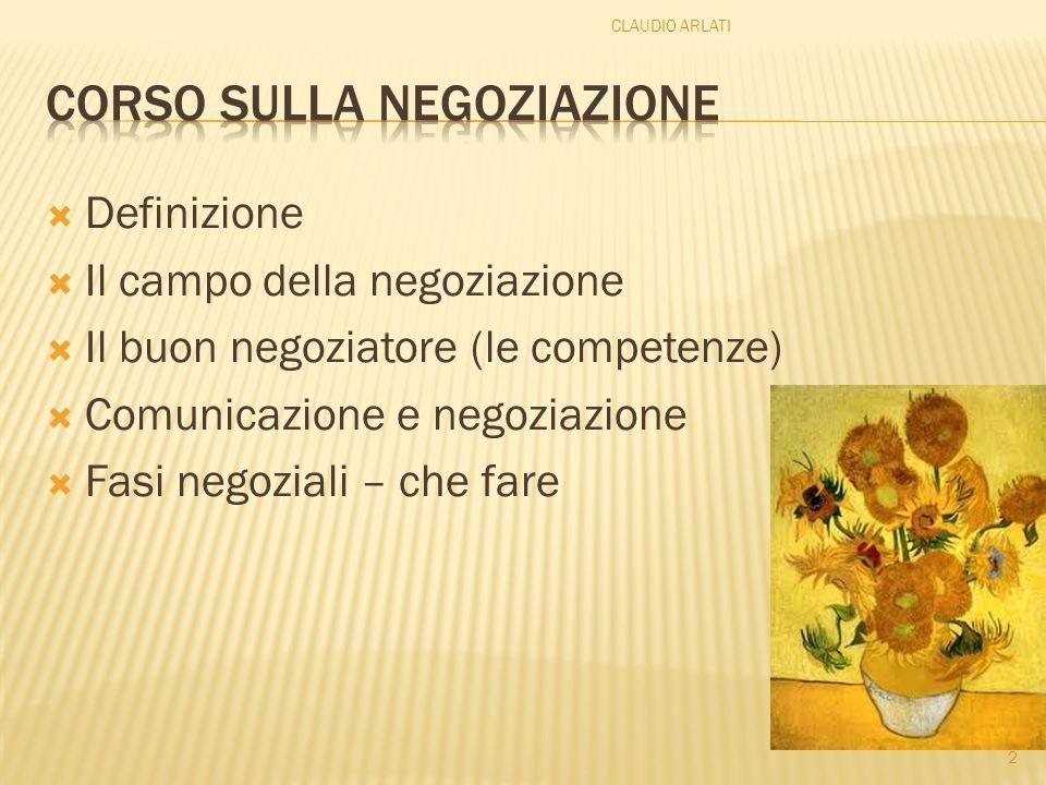 Definizione Il campo della negoziazione Il buon negoziatore (le competenze) Comunicazione e negoziazione Fasi negoziali – che fare 2 CLAUDIO ARLATI