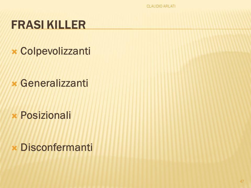 FRASI KILLER Colpevolizzanti Generalizzanti Posizionali Disconfermanti CLAUDIO ARLATI 47