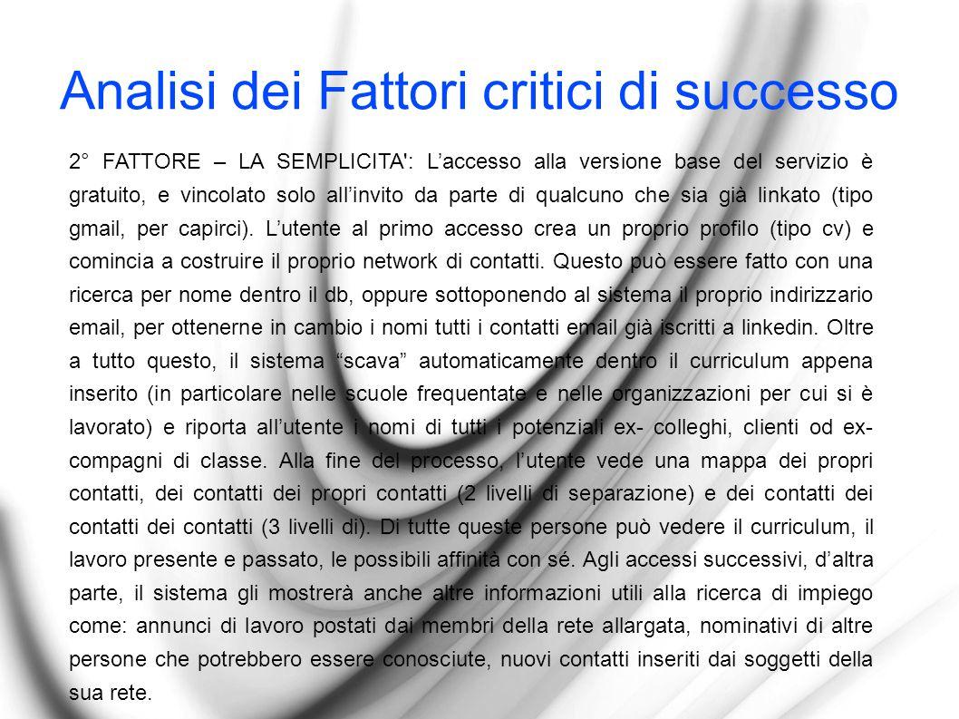 Analisi dei Fattori critici di successo 2° FATTORE – LA SEMPLICITA : Laccesso alla versione base del servizio è gratuito, e vincolato solo allinvito da parte di qualcuno che sia già linkato (tipo gmail, per capirci).