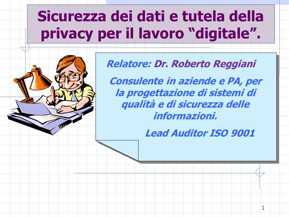 1 Sicurezza dei dati e tutela della privacy per il lavoro digitale. Relatore: Dr. Roberto Reggiani Consulente in aziende e PA, per la progettazione di