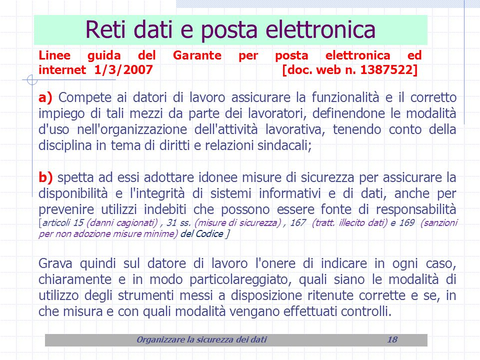 Reti dati e posta elettronica Organizzare la sicurezza dei dati18 Linee guida del Garante per posta elettronica ed internet 1/3/2007 [doc. web n. 1387