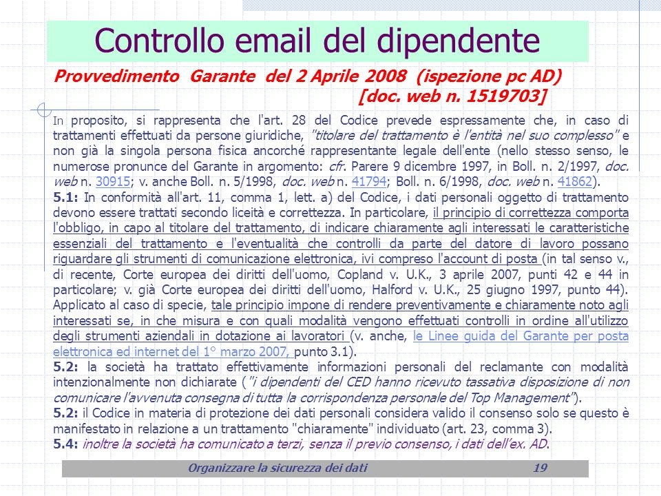 Controllo email del dipendente Organizzare la sicurezza dei dati19 Provvedimento Garante del 2 Aprile 2008 (ispezione pc AD) [doc. web n. 1519703] In