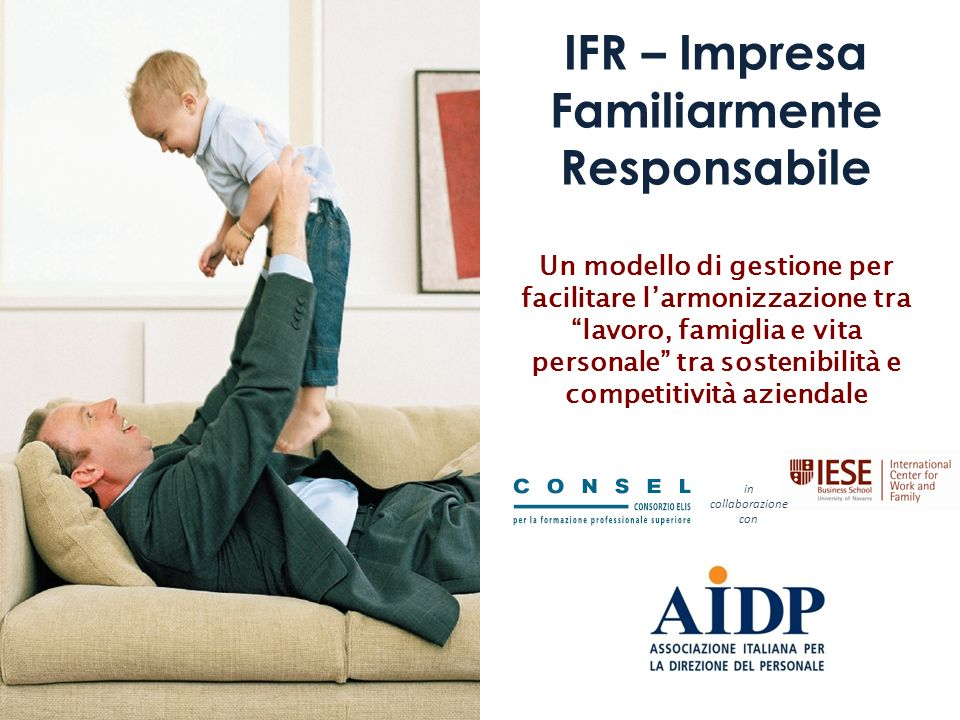 IFR – Impresa Familiarmente Responsabile Un modello di gestione per facilitare larmonizzazione tra lavoro, famiglia e vita personale tra sostenibilità e competitività aziendale in collaborazione con