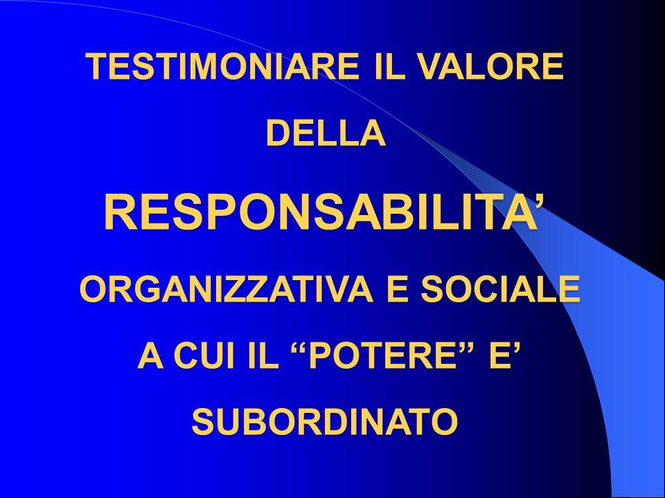 TESTIMONIARE IL VALORE DELLA RESPONSABILITA ORGANIZZATIVA E SOCIALE A CUI IL POTERE E SUBORDINATO
