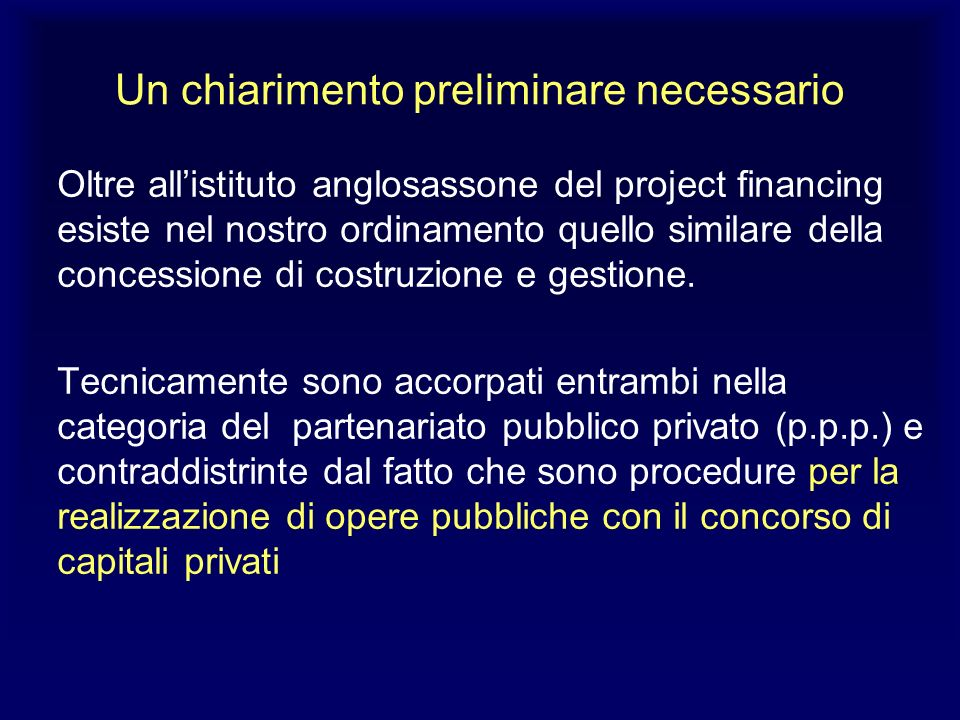 Un chiarimento preliminare necessario Oltre allistituto anglosassone del project financing esiste nel nostro ordinamento quello similare della concess