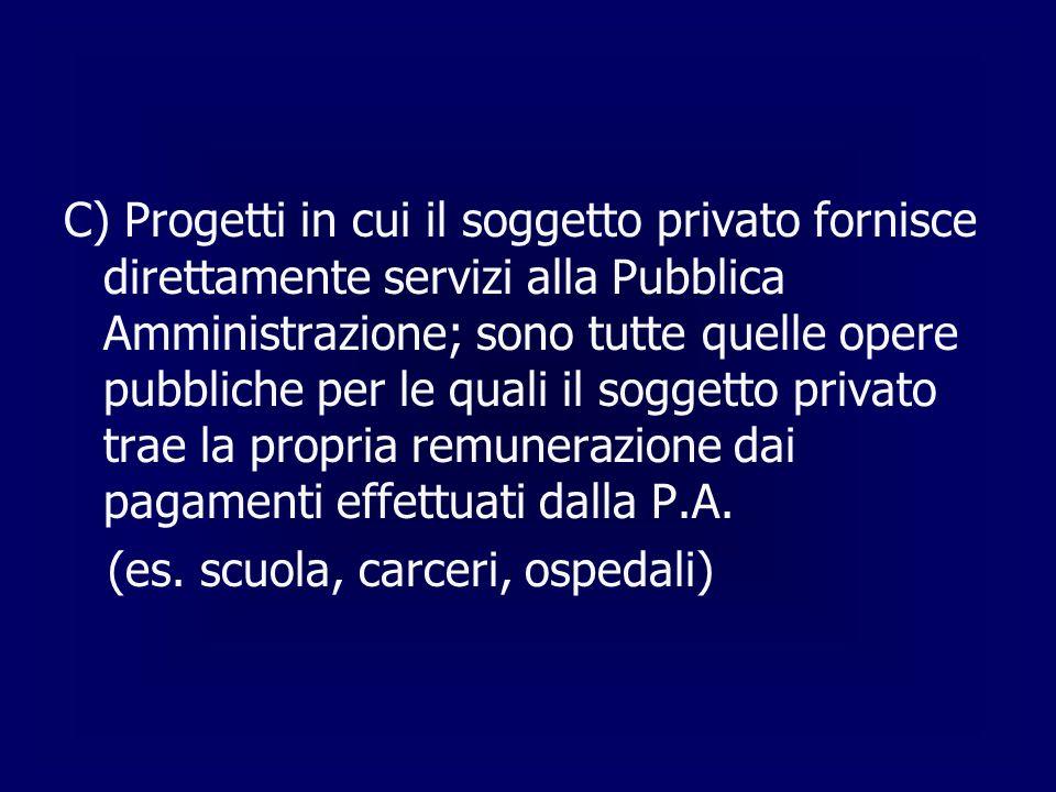 C) Progetti in cui il soggetto privato fornisce direttamente servizi alla Pubblica Amministrazione; sono tutte quelle opere pubbliche per le quali il soggetto privato trae la propria remunerazione dai pagamenti effettuati dalla P.A.