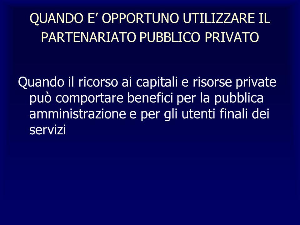 QUANDO E OPPORTUNO UTILIZZARE IL PARTENARIATO PUBBLICO PRIVATO Quando il ricorso ai capitali e risorse private può comportare benefici per la pubblica amministrazione e per gli utenti finali dei servizi