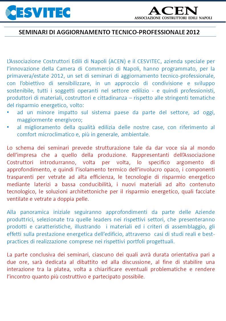 LAssociazione Costruttori Edili di Napoli (ACEN) e il CESVITEC, azienda speciale per linnovazione della Camera di Commercio di Napoli, hanno programmato, per la primavera/estate 2012, un set di seminari di aggiornamento tecnico-professionale, con lobiettivo di sensibilizzare, in un approccio di condivisione e sviluppo sostenibile, tutti i soggetti operanti nel settore edilizio - e quindi professionisti, produttori di materiali, costruttori e cittadinanza – rispetto alle stringenti tematiche del risparmio energetico, volto: ad un minore impatto sul sistema paese da parte del settore, ad oggi, maggiormente energivoro; al miglioramento della qualità edilizia delle nostre case, con riferimento al comfort microclimatico e, più in generale, ambientale.