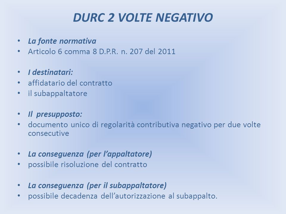 DURC 2 VOLTE NEGATIVO La fonte normativa Articolo 6 comma 8 D.P.R. n. 207 del 2011 I destinatari: affidatario del contratto il subappaltatore Il presu