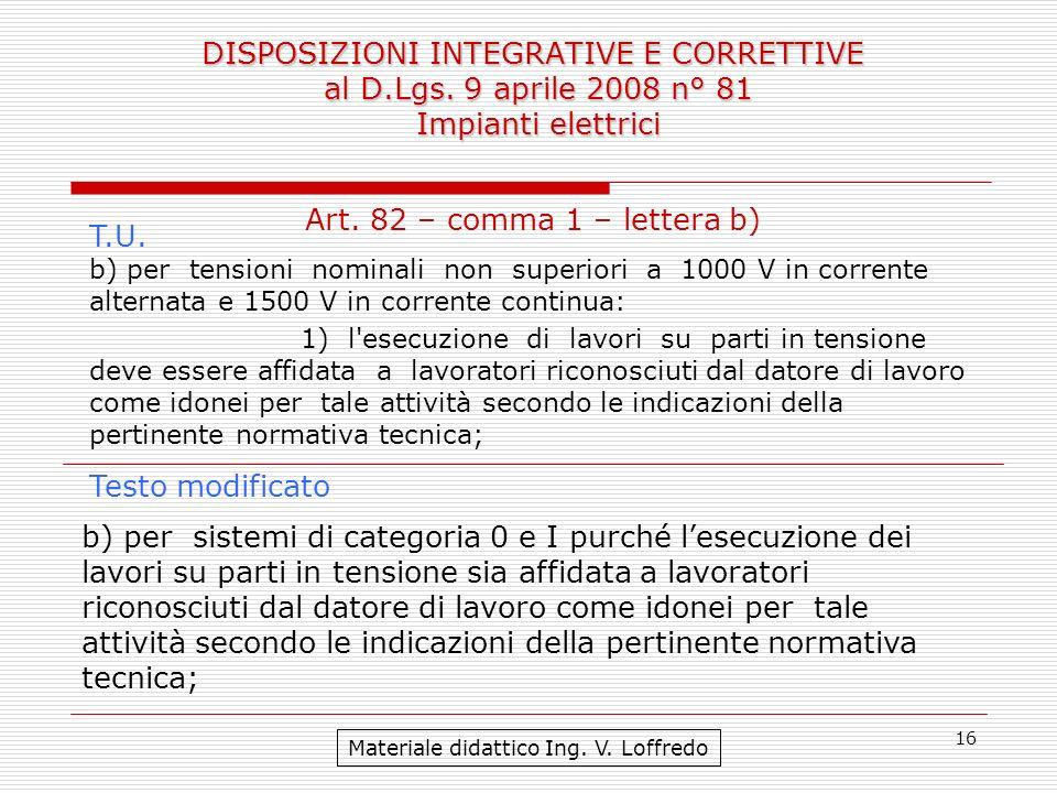 16 DISPOSIZIONI INTEGRATIVE E CORRETTIVE al D.Lgs. 9 aprile 2008 n° 81 Impianti elettrici Materiale didattico Ing. V. Loffredo b) per sistemi di categ