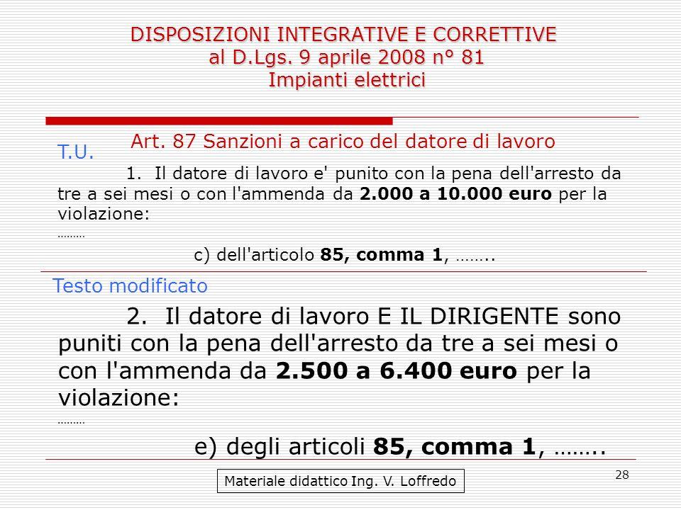 28 DISPOSIZIONI INTEGRATIVE E CORRETTIVE al D.Lgs. 9 aprile 2008 n° 81 Impianti elettrici Materiale didattico Ing. V. Loffredo Art. 87 Sanzioni a cari