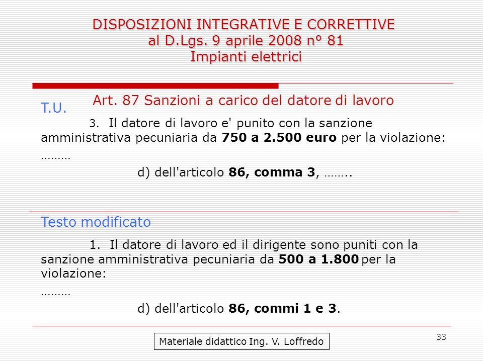 33 DISPOSIZIONI INTEGRATIVE E CORRETTIVE al D.Lgs. 9 aprile 2008 n° 81 Impianti elettrici Materiale didattico Ing. V. Loffredo Art. 87 Sanzioni a cari