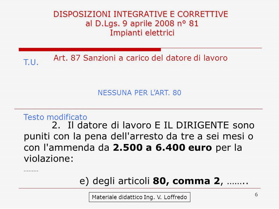 6 DISPOSIZIONI INTEGRATIVE E CORRETTIVE al D.Lgs. 9 aprile 2008 n° 81 Impianti elettrici Materiale didattico Ing. V. Loffredo Art. 87 Sanzioni a caric