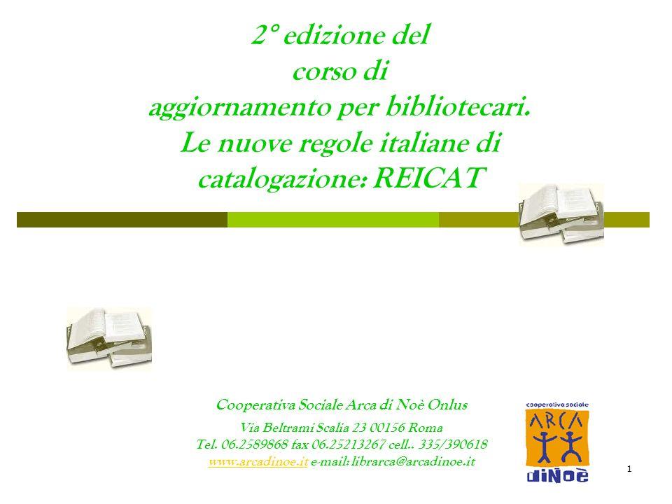 1 2° edizione del corso di aggiornamento per bibliotecari. Le nuove regole italiane di catalogazione: REICAT Cooperativa Sociale Arca di Noè Onlus Via
