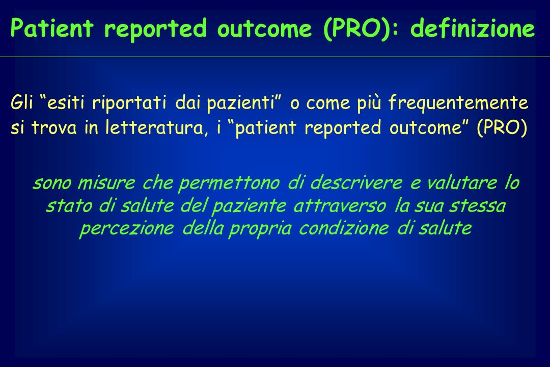 Patient reported outcome (PRO): definizione Gli esiti riportati dai pazienti o come più frequentemente si trova in letteratura, i patient reported out