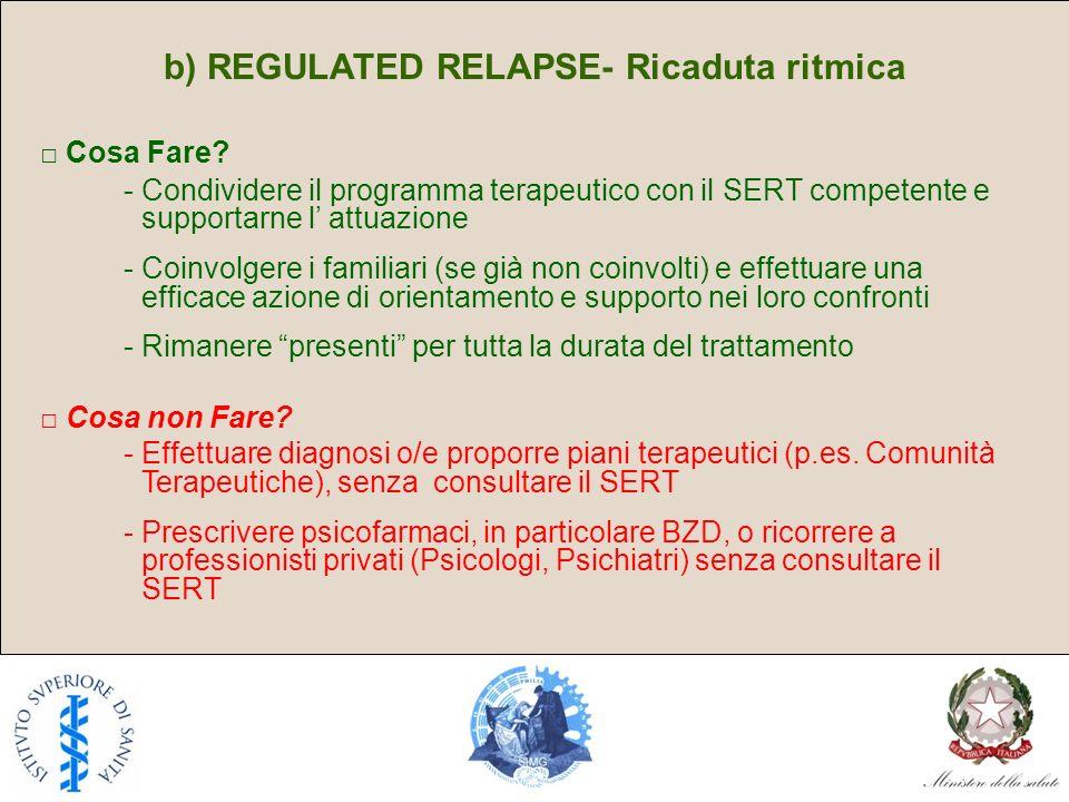 b) REGULATED RELAPSE- Ricaduta ritmica Cosa Fare? - Condividere il programma terapeutico con il SERT competente e supportarne l attuazione - Coinvolge