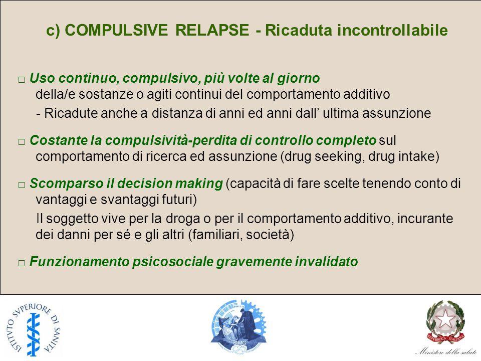 c) COMPULSIVE RELAPSE - Ricaduta incontrollabile Uso continuo, compulsivo, più volte al giorno della/e sostanze o agiti continui del comportamento add