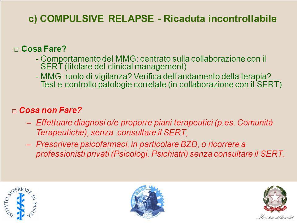 c) COMPULSIVE RELAPSE - Ricaduta incontrollabile Cosa Fare? - Comportamento del MMG: centrato sulla collaborazione con il SERT (titolare del clinical