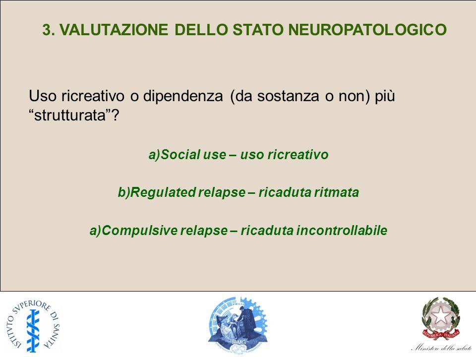 3. VALUTAZIONE DELLO STATO NEUROPATOLOGICO Uso ricreativo o dipendenza (da sostanza o non) più strutturata? a)Social use – uso ricreativo b)Regulated